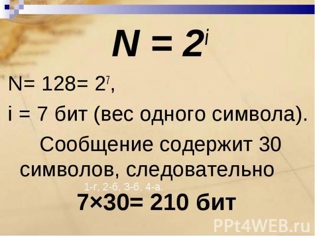 N = 2iN= 128= 27,i = 7 бит (вес одного символа).Сообщение содержит 30 символов, следовательно7×30= 210 бит