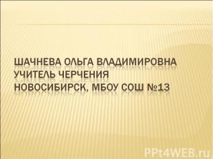 Шачнева Ольга ВладимировнаУчитель черченияНовосибирск, МБОУ СОШ №13