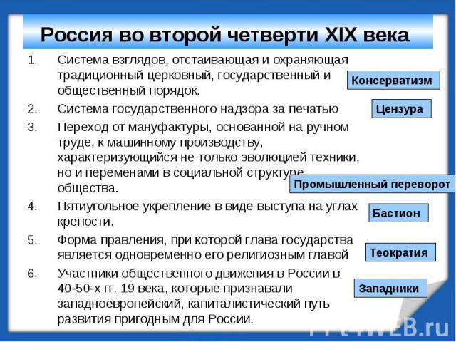 Россия во второй четверти XIX века Система взглядов, отстаивающая и охраняющая традиционный церковный, государственный и общественный порядок.Система государственного надзора за печатьюПереход от мануфактуры, основанной на ручном труде, к машинному …