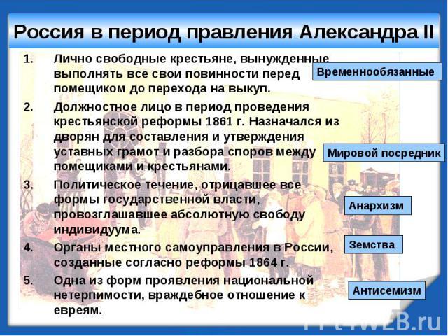 Россия в период правления Александра II Лично свободные крестьяне, вынужденные выполнять все свои повинности перед помещиком до перехода на выкуп.Должностное лицо в период проведения крестьянской реформы 1861 г. Назначался из дворян для составления …