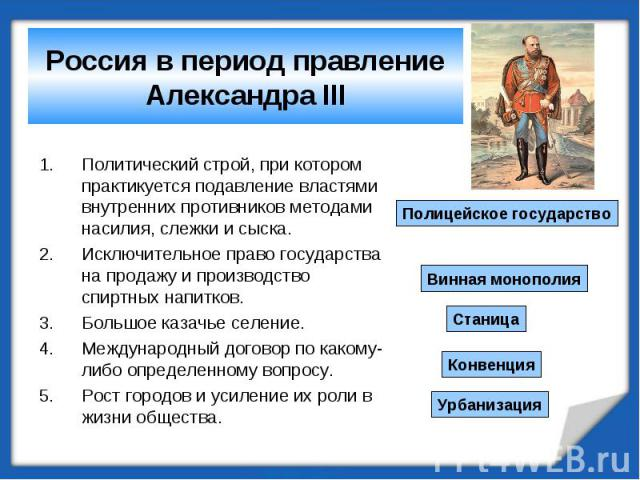 Россия в период правление Александра III Политический строй, при котором практикуется подавление властями внутренних противников методами насилия, слежки и сыска.Исключительное право государства на продажу и производство спиртных напитков.Большое ка…