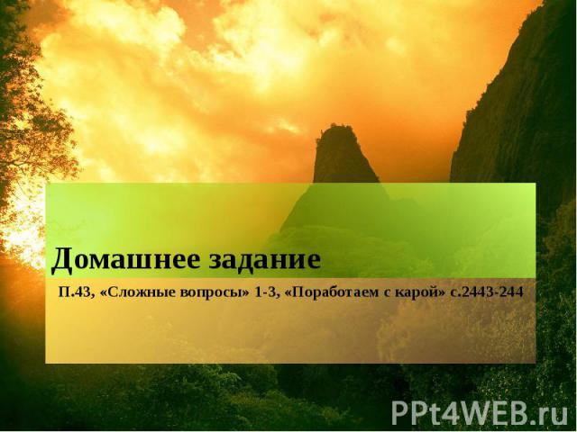 П.43, «Сложные вопросы» 1-3, «Поработаем с карой» с.2443-244Домашнее задание
