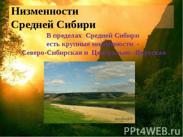 Низменности Средней Сибири В пределах Средней Сибири есть крупные низменности - Северо-Сибирская и Центрально -Якутская