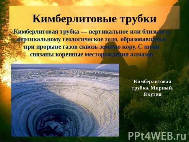Кимберлитовые трубки Кимберлитовая трубка — вертикальное или близкое к вертикальному геологическое тело, образовавшееся при прорыве газов сквозь земную кору. С ними связаны коренные месторождения алмазов Кимберлитовая трубка. Мирный. Якутия