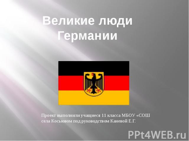 Великие люди Германии Проект выполнили учащиеся 11 класса МБОУ «СОШ села Косьювом под руководством Каневой Е.Г.
