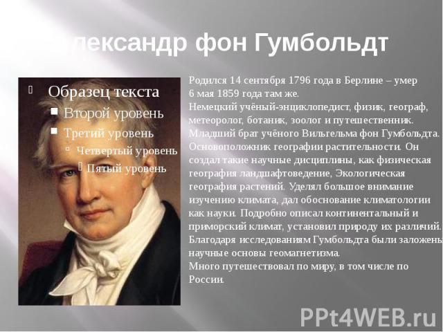 Александр фон Гумбольдт Родился 14 сентября 1796 года в Берлине – умер6 мая 1859 года там же.Немецкий учёный-энциклопедист, физик, географ,метеоролог, ботаник, зоолог и путешественник.Младший брат учёного Вильгельма фон Гумбольдта. Основоположник ге…