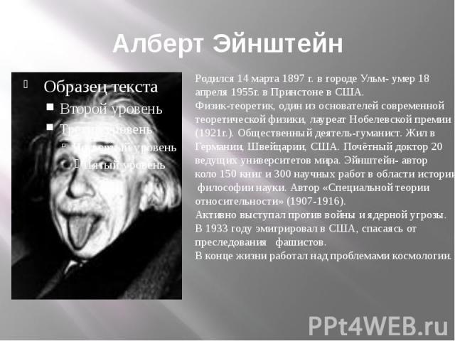 Алберт Эйнштейн Родился 14 марта 1897 г. в городе Ульм- умер 18 апреля 1955г. в Принстоне в США.Физик-теоретик, один из основателей современной теоретической физики, лауреат Нобелевской премии(1921г.). Общественный деятель-гуманист. Жил в Германии, …