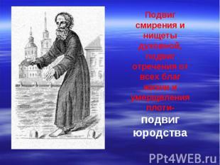 Подвиг смирения и нищеты духовной, подвиг отречения от всех благ жизни и умерщвл