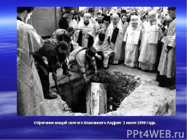 Обретение мощей святого блаженного Андрея 3 июня 1998 года.
