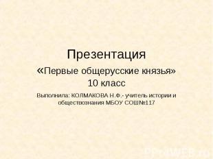 Презентация«Первые общерусские князья»10 класс Выполнила: КОЛМАКОВА Н.Ф.- учител