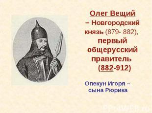 Олег Вещий– Новгородский князь (879- 882), первый общерусский правитель (882-912