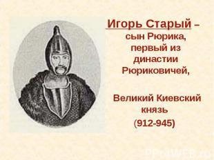 Игорь Старый – сын Рюрика, первый из династии Рюриковичей, Великий Киевский княз