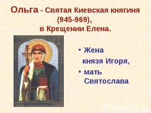 Жена князя Игоря,мать Святослава Ольга - Святая Киевская княгиня (945-969), в Кр