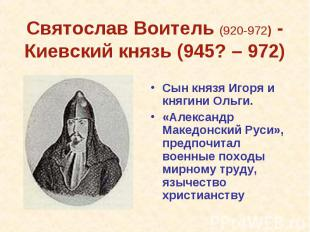 Святослав Воитель (920-972) - Киевский князь (945? – 972) Сын князя Игоря и княг
