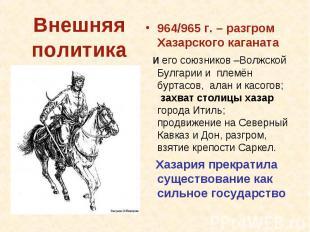 964/965 г. – разгром Хазарского каганата и его союзников –Волжской Булгарии и пл