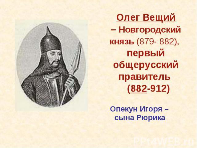 Олег Вещий– Новгородский князь (879- 882), первый общерусский правитель (882-912) Опекун Игоря – сына Рюрика