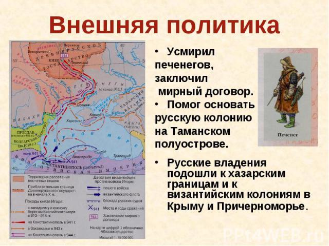 Внешняя политика Усмирил печенегов, заключил мирный договор.Помог основать русскую колонию на Таманском полуострове. Русские владения подошли к хазарским границам и к византийским колониям в Крыму и Причерноморье.