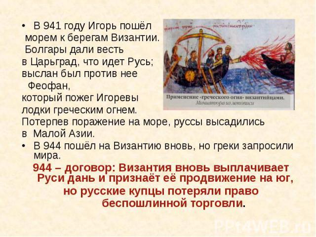 В 941 году Игорь пошёл морем к берегам Византии. Болгары дали весть в Царьград, что идет Русь; выслан был против нее Феофан,который пожег Игоревы лодки греческим огнем. Потерпев поражение на море, руссы высадились в Малой Азии.В 944 пошёл на Византи…