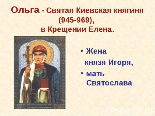 Жена князя Игоря,мать Святослава Ольга - Святая Киевская княгиня (945-969), в Крещении Елена.