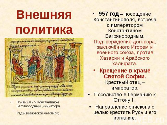 Внешняя политика Приём Ольги Константином Багрянородным (миниатюра Радзивилловской летописи). 957 год – посещение Константинополя, встреча с императором Константином Багрянородным. Подтверждение договора, заключённого Игорем и военного союза, против…