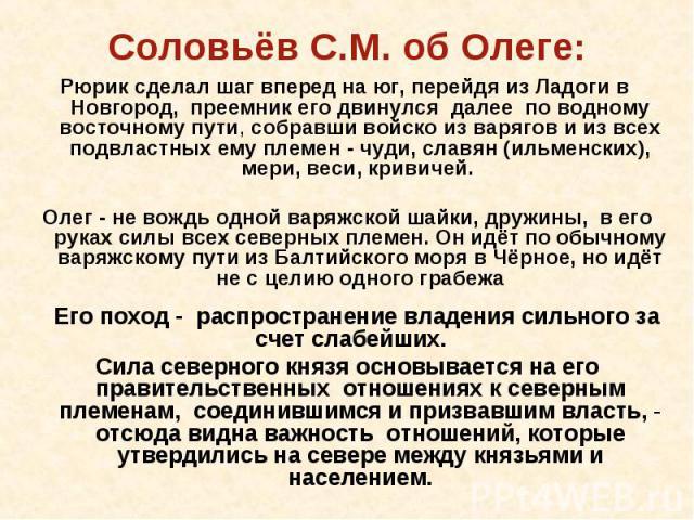 Рюрик сделал шаг вперед на юг, перейдя из Ладоги в Новгород, преемник его двинулся далее по водному восточному пути, собравши войско из варягов и из всех подвластных ему племен - чуди, славян (ильменских), мери, веси, кривичей. Олег - не вождь одной…