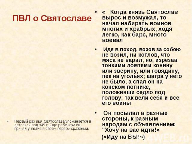 ПВЛ о Святославе Первый раз имя Святослава упоминается в летописи под 945 г. Еще ребенком он принял участие в своем первом сражении. « Когда князь Святослав вырос и возмужал, то начал набирать воинов многих и храбрых, ходя легко, как барс, много вое…
