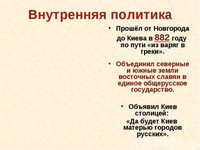 Внутренняя политика Прошёл от Новгорода до Киева в 882 году по пути «из варяг в греки».Объединил северные и южные земли восточных славян в единое общерусское государство.Объявил Киев столицей: «Да будет Киев матерью городов русских».