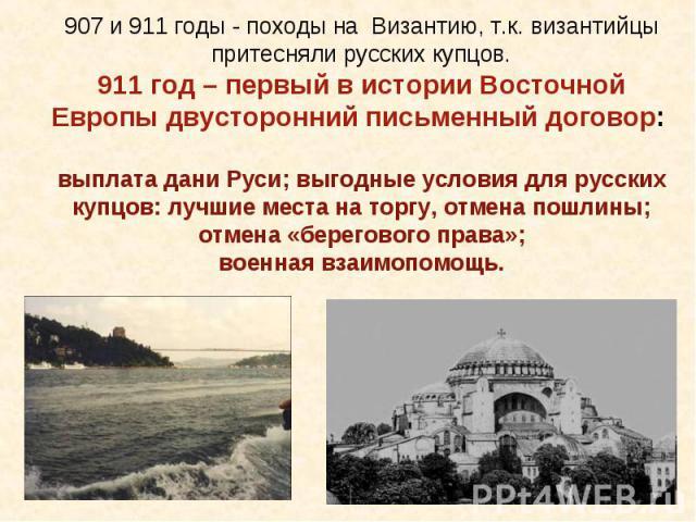 907 и 911 годы - походы на Византию, т.к. византийцы притесняли русских купцов.911 год – первый в истории Восточной Европы двусторонний письменный договор: выплата дани Руси; выгодные условия для русских купцов: лучшие места на торгу, отмена пошлины…