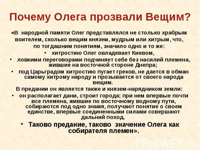 «В народной памяти Олег представлялся не столько храбрым воителем, сколько вещим князем, мудрым или хитрым, что, по тогдашним понятиям, значило одно и то же: хитростию Олег овладевает Киевом, ловкими переговорами подчиняет себе без насилий племена, …