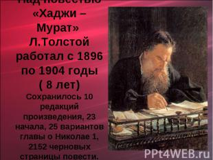 Над повестью «Хаджи – Мурат» Л.Толстой работал с 1896 по 1904 годы ( 8 лет)Сохра