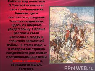 Работая над повестью Л.Толстой вспоминал свое пребывание на Кавказе, где и состо