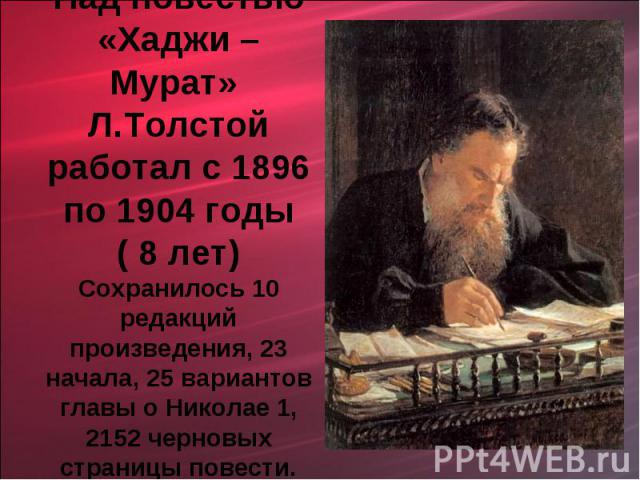 Над повестью «Хаджи – Мурат» Л.Толстой работал с 1896 по 1904 годы ( 8 лет)Сохранилось 10 редакций произведения, 23 начала, 25 вариантов главы о Николае 1, 2152 черновых страницы повести.