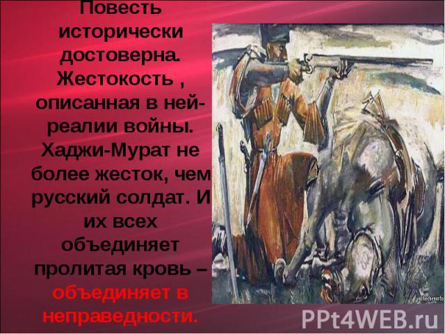 Повесть исторически достоверна. Жестокость , описанная в ней- реалии войны. Хаджи-Мурат не более жесток, чем русский солдат. И их всех объединяет пролитая кровь – объединяет в неправедности.