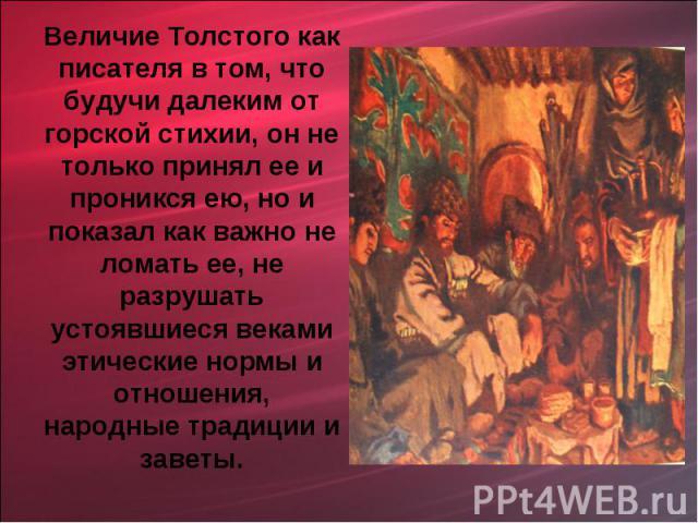 Величие Толстого как писателя в том, что будучи далеким от горской стихии, он не только принял ее и проникся ею, но и показал как важно не ломать ее, не разрушать устоявшиеся веками этические нормы и отношения, народные традиции и заветы.
