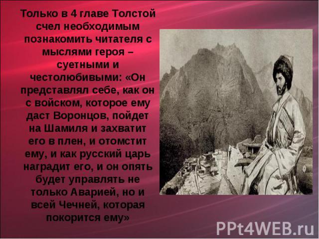 Только в 4 главе Толстой счел необходимым познакомить читателя с мыслями героя – суетными и честолюбивыми: «Он представлял себе, как он с войском, которое ему даст Воронцов, пойдет на Шамиля и захватит его в плен, и отомстит ему, и как русский царь …