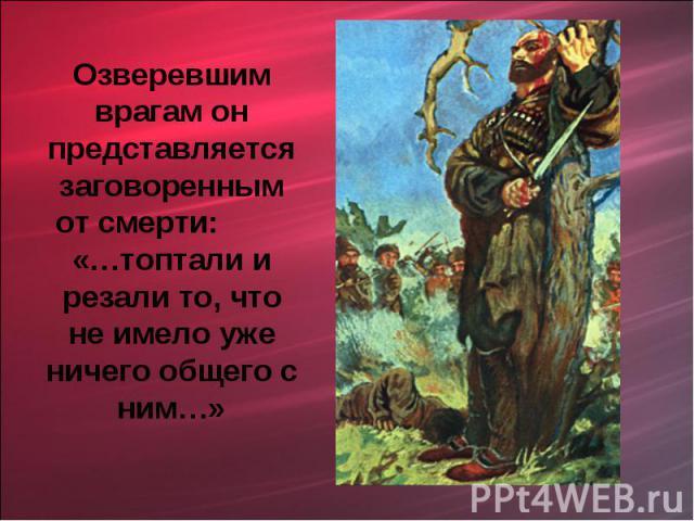 Озверевшим врагам он представляется заговоренным от смерти: «…топтали и резали то, что не имело уже ничего общего с ним…»