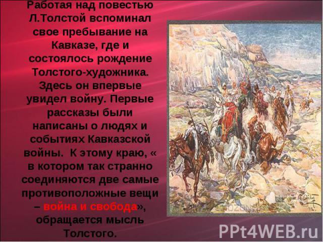 Работая над повестью Л.Толстой вспоминал свое пребывание на Кавказе, где и состоялось рождение Толстого-художника. Здесь он впервые увидел войну. Первые рассказы были написаны о людях и событиях Кавказской войны. К этому краю, « в котором так странн…