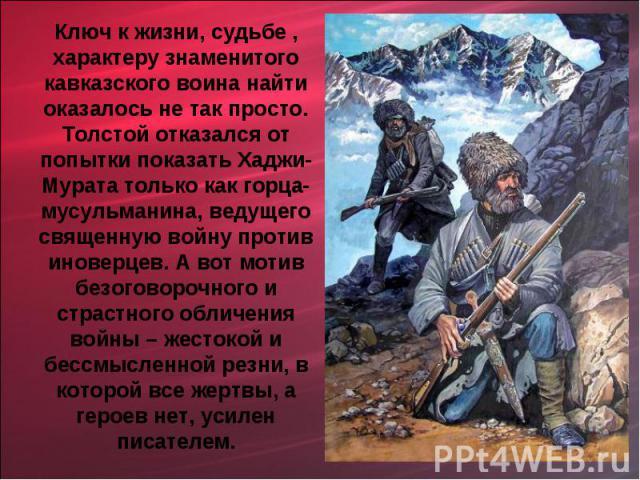 Ключ к жизни, судьбе , характеру знаменитого кавказского воина найти оказалось не так просто. Толстой отказался от попытки показать Хаджи- Мурата только как горца-мусульманина, ведущего священную войну против иноверцев. А вот мотив безоговорочного и…