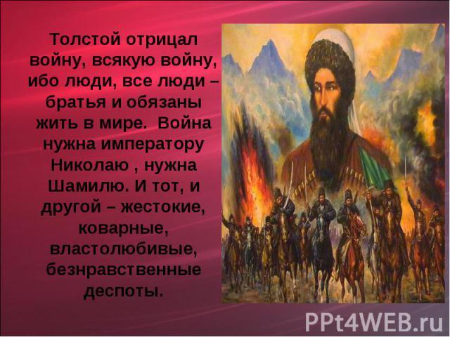 Толстой отрицал войну, всякую войну, ибо люди, все люди – братья и обязаны жить в мире. Война нужна императору Николаю , нужна Шамилю. И тот, и другой – жестокие, коварные, властолюбивые, безнравственные деспоты.