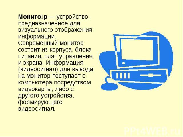 Монитор— устройство, предназначенное для визуального отображения информации. Современный монитор состоит из корпуса, блока питания, плат управления и экрана. Информация (видеосигнал) для вывода на монитор поступает с компьютера посредством видеокар…