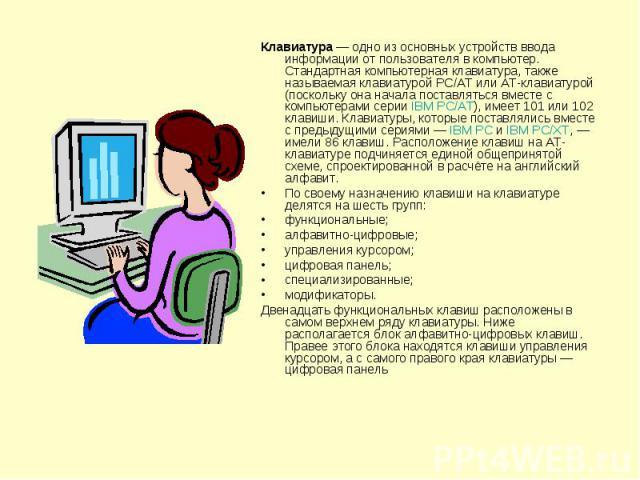 Клавиатура— одно из основных устройств ввода информации от пользователя в компьютер. Стандартная компьютерная клавиатура, также называемая клавиатурой PC/AT или AT-клавиатурой (поскольку она начала поставляться вместе с компьютерами серии IBM PC/AT…