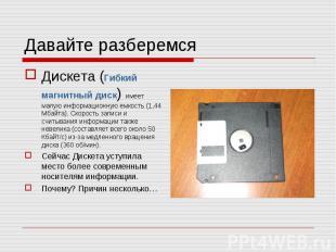 Давайте разберемся Дискета (Гибкий магнитный диск) имеет малую информационную ем
