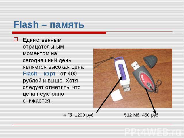 Flash – память Единственным отрицательным моментом на сегодняшний день является высокая цена Flash – карт : от 400 рублей и выше. Хотя следует отметить, что цена неуклонно снижается.