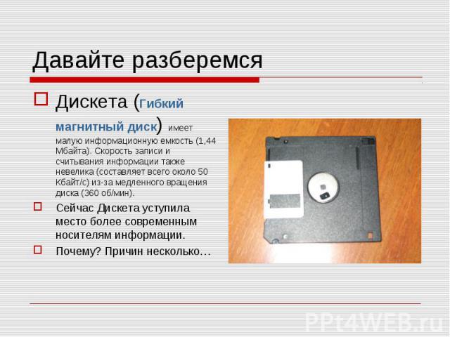 Давайте разберемся Дискета (Гибкий магнитный диск) имеет малую информационную емкость (1,44 Мбайта). Скорость записи и считывания информации также невелика (составляет всего около 50 Кбайт/с) из-за медленного вращения диска (360 об/мин).Сейчас Диске…