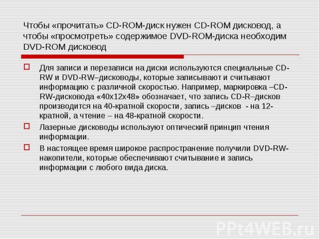 Чтобы «прочитать» CD-ROM-диск нужен CD-ROM дисковод, а чтобы «просмотреть» содержимое DVD-ROM-диска необходим DVD-ROM дисковод Для записи и перезаписи на диски используются специальные CD-RW и DVD-RW–дисководы, которые записывают и считывают информа…