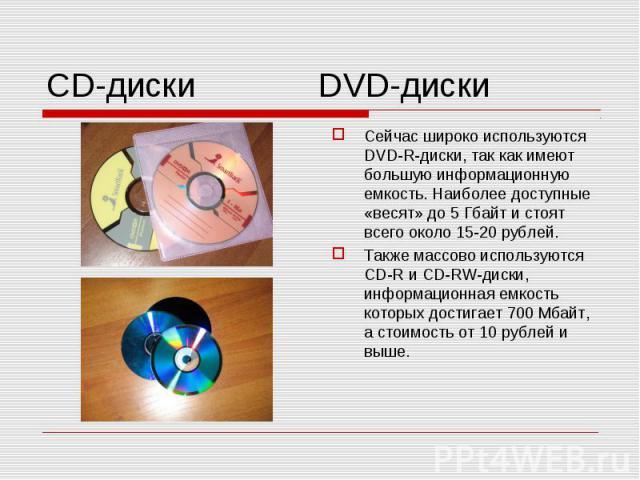 Сейчас широко используются DVD-R-диски, так как имеют большую информационную емкость. Наиболее доступные «весят» до 5 Гбайт и стоят всего около 15-20 рублей.Также массово используются CD-R и CD-RW-диски, информационная емкость которых достигает 700 …