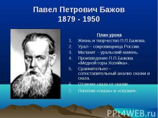 Павел Петрович Бажов 1879 - 1950 План урокаЖизнь и творчество П.П.Бажова.Урал –