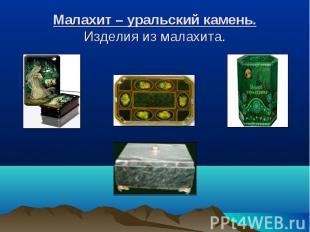 Малахит – уральский камень.Изделия из малахита.