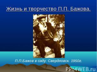 Жизнь и творчество П.П. Бажова. П.П.Бажов в саду. Свердловск. 1950г.