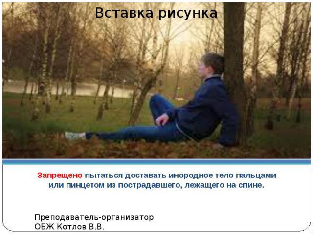 НЕДОПУСТИМО!Запрещено пытаться доставать инородное тело пальцами или пинцетом из пострадавшего, лежащего на спине.
